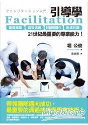 Facilitation引導學:創造場域、高效溝通、討論架構化、形成共識,21世紀最重要的專業能力!