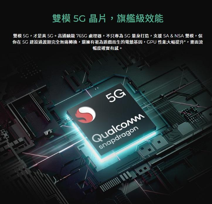 雙模 5G,才是真 5G。高通驍龍 765G 處理器,不只專為 5G 量身打造,支援 SA & NSA 雙模,保你在 5G 建設過渡期完全無痛轉換,還擁有著為遊戲而生的電競基因,GPU 性能大幅提升*,畫面流暢度確實有感。
