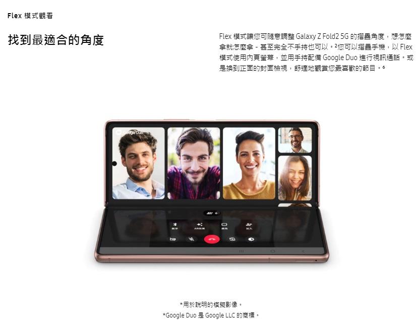Flex 模式讓您可隨意調整 Galaxy Z Fold2 5G 的摺疊角度,想怎麼拿就怎麼拿-甚至完全不手持也可以。2您可以摺疊手機,以 Flex 模式使用內頁螢幕,並用手持配備 Google Duo 進行視訊通話。或是換到正面的封面檢視,舒適地觀賞您最喜歡的節目。