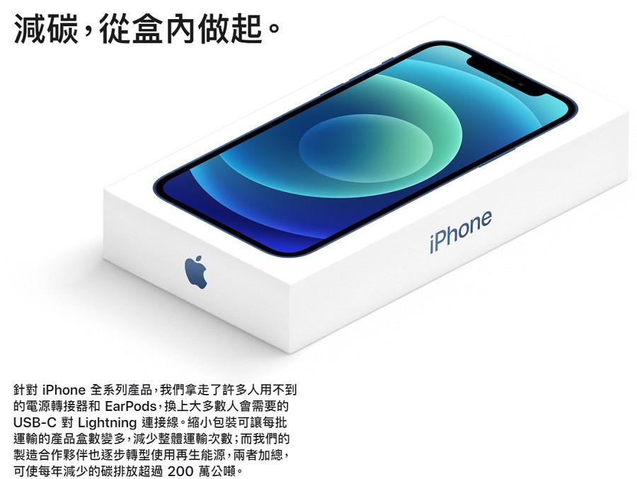 現有的電源轉接器、具備 Lightning 連接器的 EarPods 和 USB-A 對 Lightning 連接線都適於 iPhone 12,這些配件在市面上多達數十億件,以至於隨裝置附上的新品最終通常都用不到。因此,針對 iPhone 全系列產品,我們從包裝盒中拿走了這些配件。這樣一來,不僅減少碳排放,避免開採地球資源,更減少珍貴物料的使用。它同時也使包裝縮小,讓每批運輸的產品盒數變多,減少整體運輸次數。而我們的製造合作夥伴也逐步轉型使用再生能源,兩者加總,可使每年減少的碳排放超過 200 萬公噸。 你可以繼續使用原有的 USB-A 對 Lightning 連接線為新 iPhone 充電;或者以包裝盒內隨附的 USB-C 對 Lightning 連接線進行快速充電;這條連接線也適用於你現有的 USB-C 電源轉接器或電腦上的連接埠。