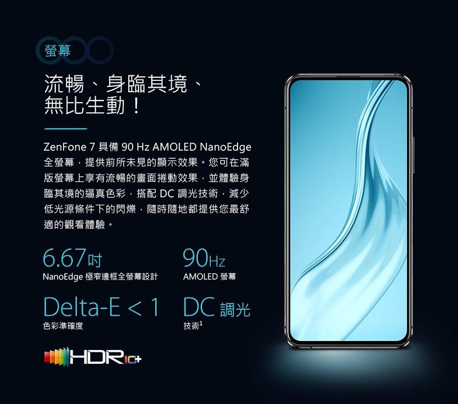 ZenFone 7 具備 90 Hz AMOLED NanoEdge 全螢幕,提供前所未見的顯示效果。您可在滿版螢幕上享有流暢的畫面捲動效果,並體驗身臨其境的逼真色彩,搭配 DC 調光技術,減少低光源條件下的閃爍,隨時隨地都提供您最舒適的觀看體驗。