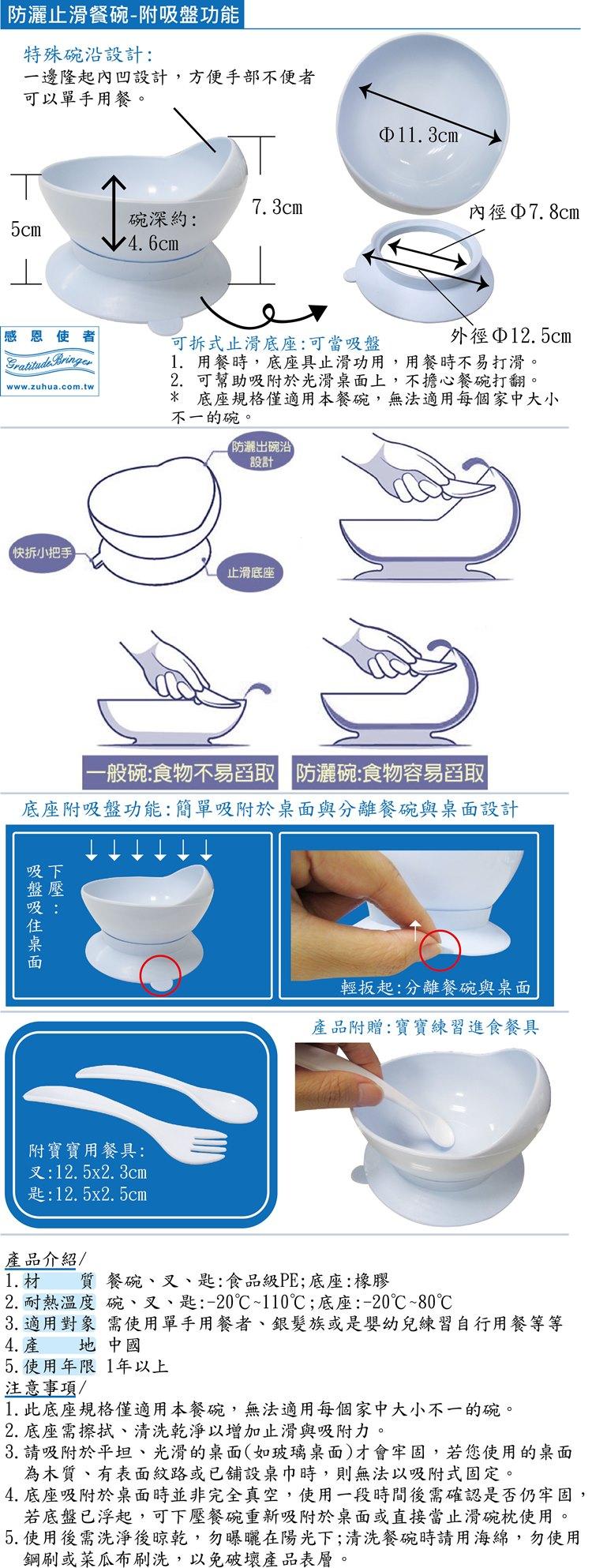 防灑出餐碗:具止滑功能,也可吸附於光滑桌面,不擔心餐碗打翻。碗沿單邊提高,舀取食物好方便,不會灑出。