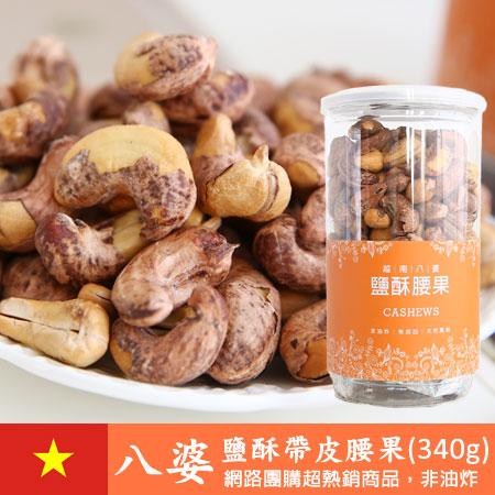 越南 八婆鹽酥腰果 (340g) 鹽酥帶皮腰果 鹽酥腰果 堅果 中秋 送禮 進口零食【N100985】
